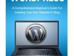 WordPress: A Comprehensive Beginner's Guide For Creating Your Own Website Or Blog (WordPress For Beginners, Web Development, Web Design, Crash Course)
