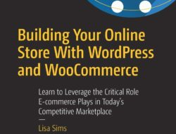 Building Your Online Store With WordPress and WooCommerce: Learn to Leverage the Critical Role E-commerce Plays in Today's Competitive Marketplace