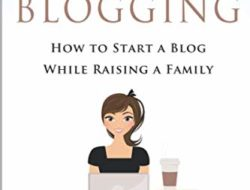 Make Money From Blogging: How To Start A Blog While Raising A Family